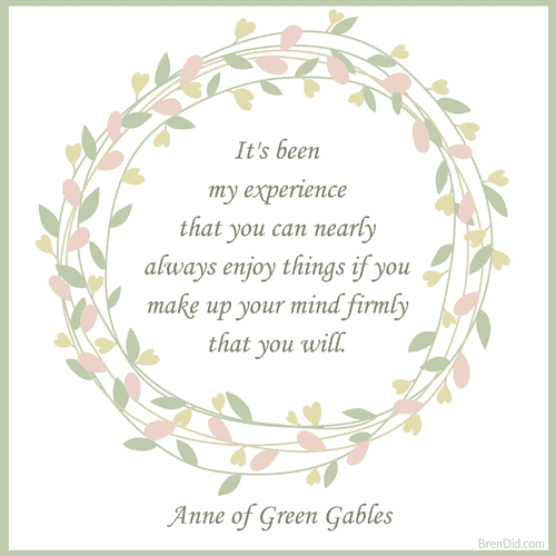 Anne of Green Gables It's been my experience that you can nearly always enjoy things if you make up your mind firmly that you will.