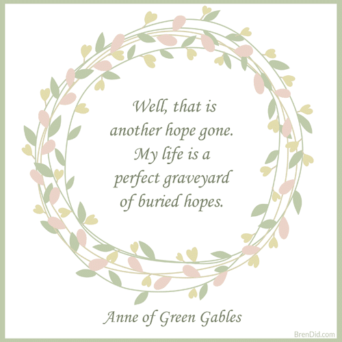 Anne of Green Gables Quote Well, that is another hope gone. My life is a perfect graveyard of buried hopes.