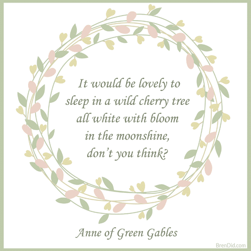 Anne of Green Gables Quote It would be lovely to sleep in a wild cherry tree all white with bloom in the moonshine, don't you think?