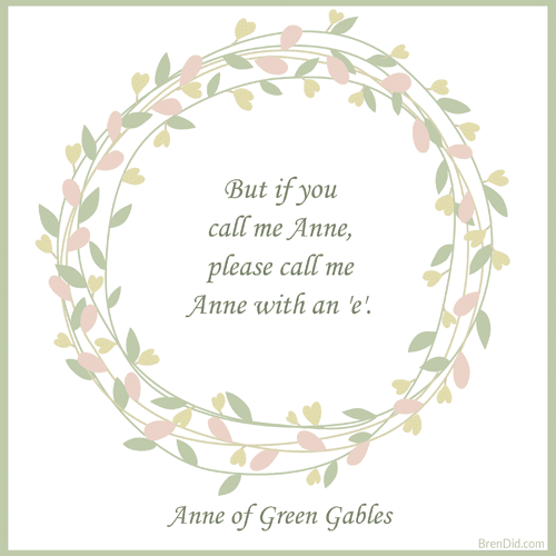 Anne of Green Gables Quote But if you call me Anne, please call me Anne with an 'e'.