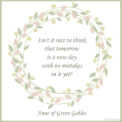 Anne of Green Gables Quote Isn't it nice to think that tomorrow is a new day with no mistakes in it yet?