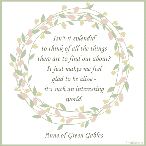 Anne of Green Gables Quote Isn't it splendid to think of all the things there are to find out about? It just makes me feel glad to be alive - it's such an interesting world.