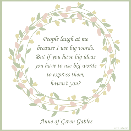 Anne of Green Gables Quote People laugh at me because I use big words. But if you have big ideas you have to use big words to express them, haven't you?