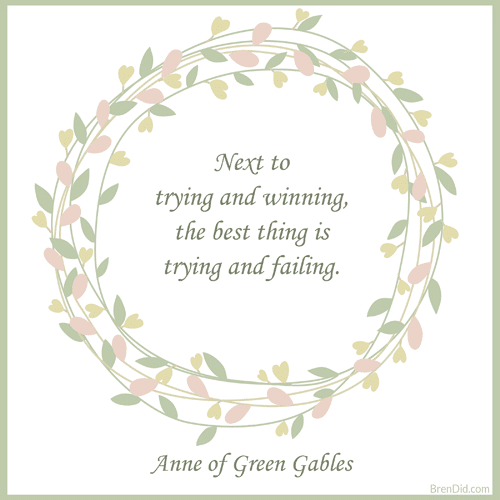 Anne of Green Gables Quote Next to trying and winning, the best thing is trying and failing.