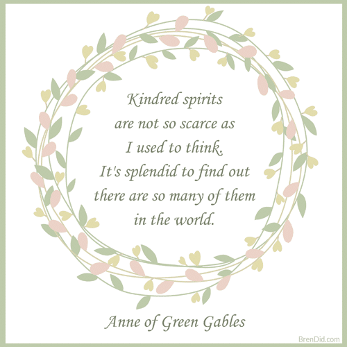 Anne of Green Gables Quote Kindred spirits are not so scarce as I used to think. It's splendid to find out there are so many of them in the world.